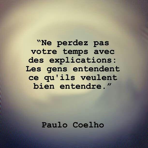 Ne perdez pas votre temps avec des explications : Les gens entendent ce qu'ils veulent bien entendre. -Paulo Coelho