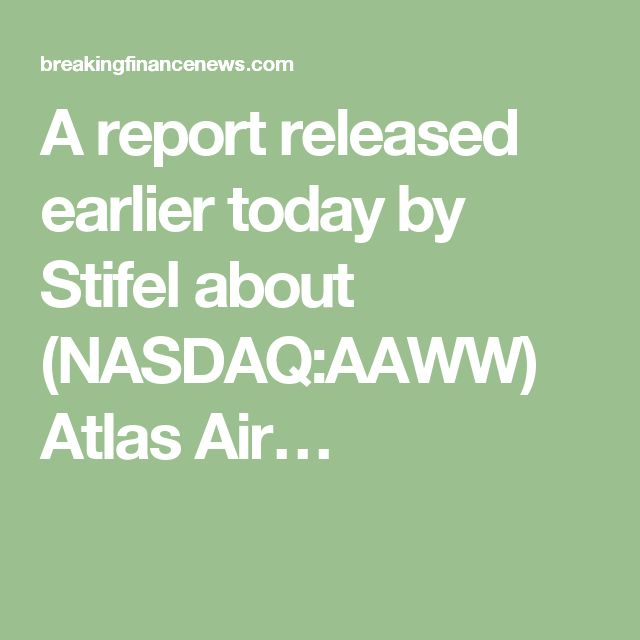 A report released earlier today by Stifel about (NASDAQ:AAWW) Atlas Air…