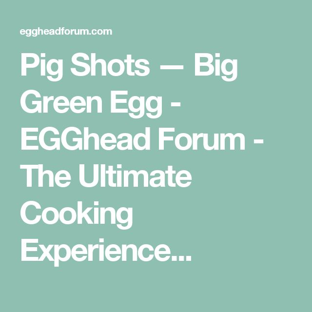 Pig Shots — Big Green Egg - EGGhead Forum - The Ultimate Cooking Experience...