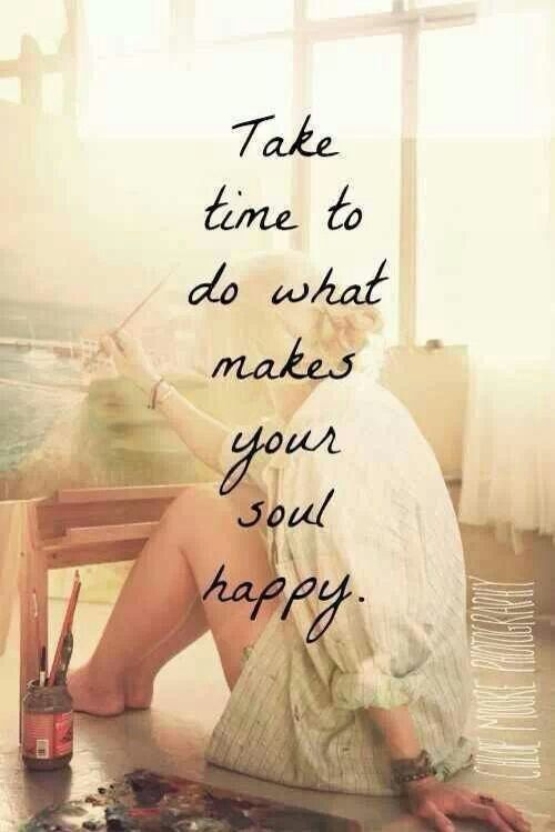 Take time to do what makes your soul happy