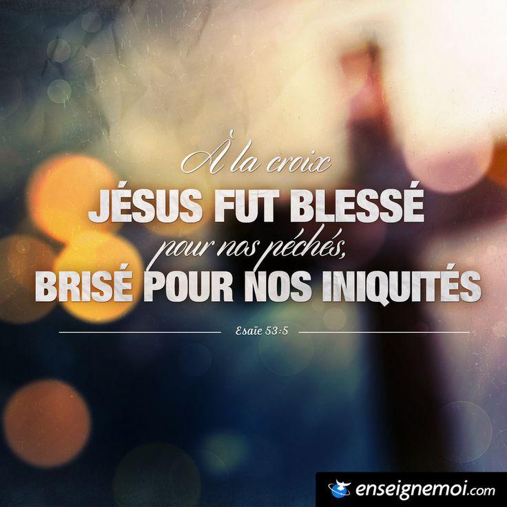 Esaïe 53:5 « À la croix Jésus fut blessé pour nos péchés, brisé pour nos iniquités »