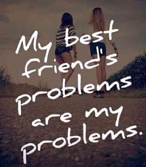 """""""My best friends problems are my problems."""""""