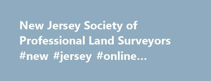 New Jersey Society of Professional Land Surveyors #new #jersey #online #colleges http://milwaukee.remmont.com/new-jersey-society-of-professional-land-surveyors-new-jersey-online-colleges/  # Welcome to The Online Community of NJSPLS! Our goal is to promote and enhance the profession of land surveying, assist surveying professionals through education and information, and to provide a unified voice for fellow surveyors in New Jersey. With the introduction of our updated website, our members…