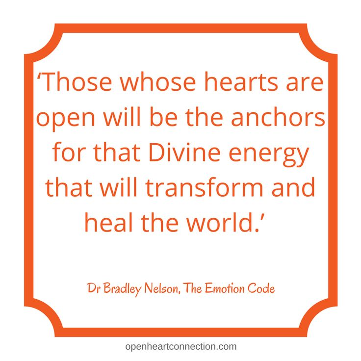 'Those whose hearts are open will be the anchors for that Divine energy that will transform and heal the world.'  Dr Bradley Nelson, The Emotion Code