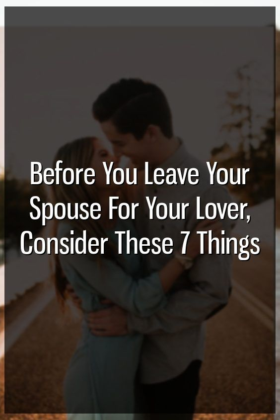 Before You Leave Your Spouse For Your Lover, Consider These