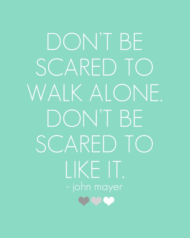 """""""Don't be scared to walk alone. Don't be scared to like it."""" - John Mayer -   If people tell you that you are different, thank them and keep walking..."""