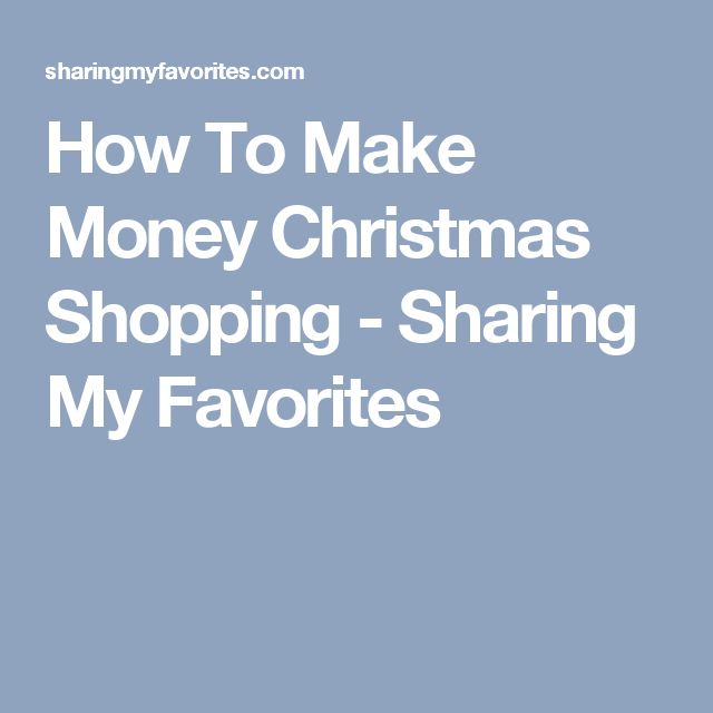 How To Make Money Christmas Shopping - Sharing My Favorites