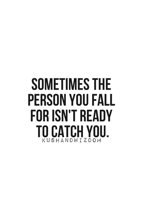 Sometimes the person you fall for isn't ready to catch you..