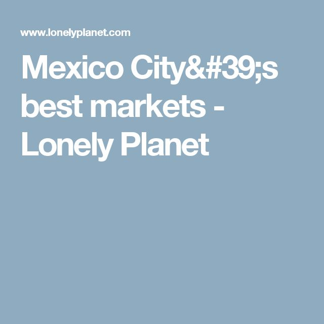 Mexico City's best markets - Lonely Planet