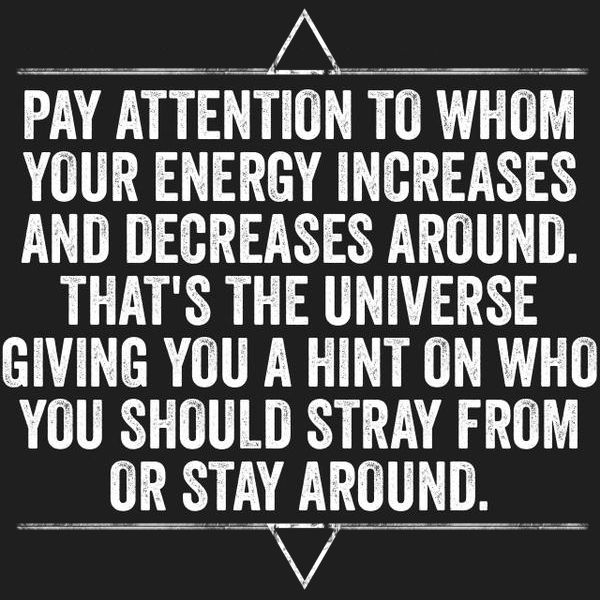 """wiccateachings: """"  Pay attention to whom your energy increases and decreases around, because that's the universe giving you a hint of who you should embrace or stay away from. """""""