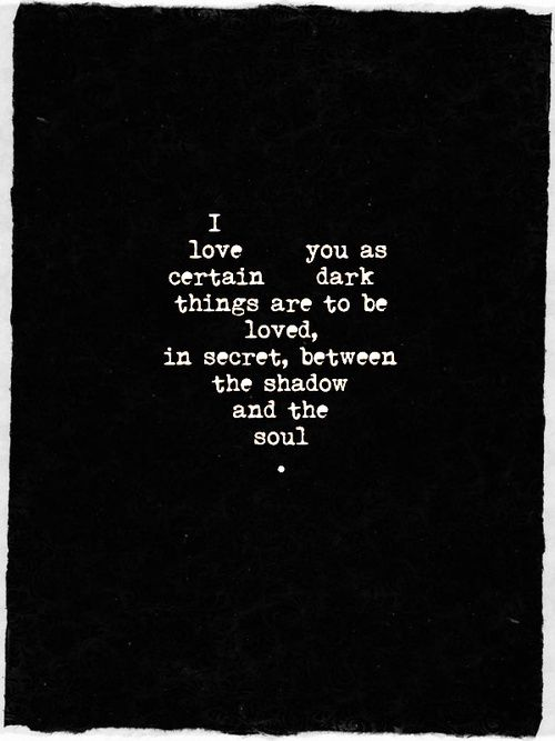 I love you as certain dark things are to be loved, in secret, between the shadow and the soul. Pablo Neruda