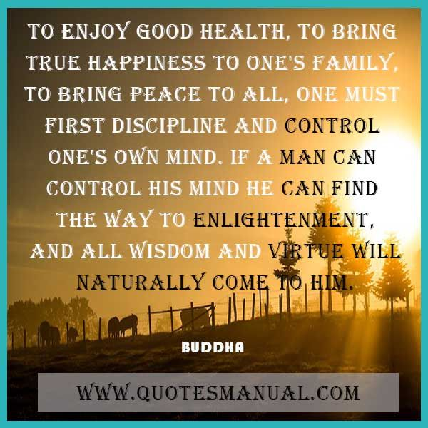TO ENJOY GOOD HEALTH, TO BRING TRUE HAPPINESS TO ONE'S FAMILY, TO BRING PEACE TO ALL, ONE MUST FIRST DISCIPLINE AND CONTROL ONE'S OWN MIND. IF A MAN CAN CONTROL HIS MIND HE CAN FIND THE WAY TO ENLIGHTENMENT, AND ALL WISDOM AND VIRTUE WILL NATURALLY COME TO HIM.   #Enjoy #GoodHealth #True #Happiness #Family #Peace #Discipline #Mind #Wisdom #Virtue #Naturally #Buddha   URL: http://www.quotesmanual.com/quote/Buddha/parenting/52211