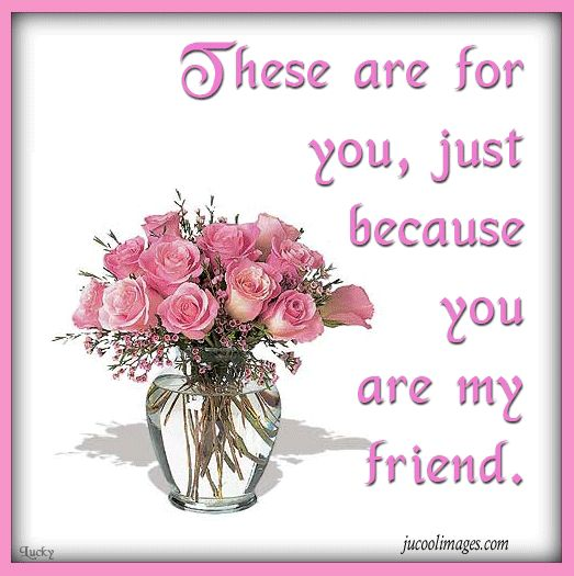 These are for your, just because you are my friend quote friend friendship quote friend quote pink roses graphic friend poem