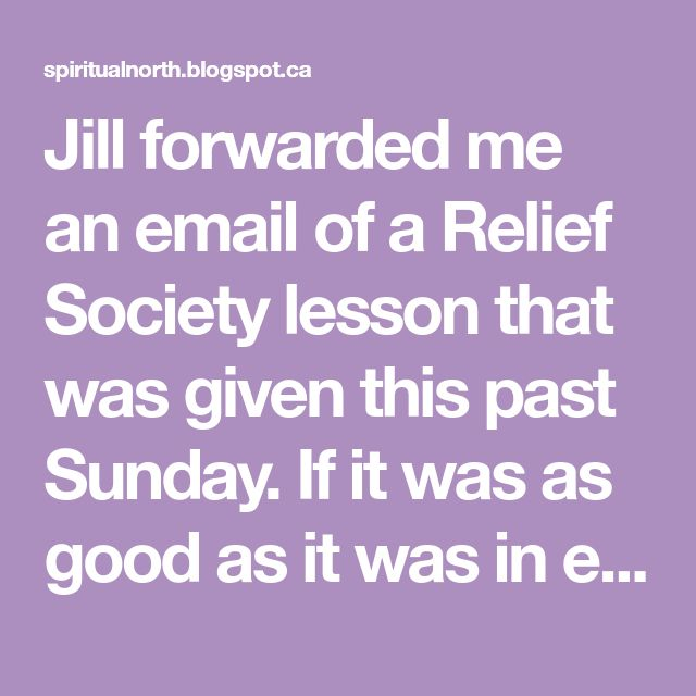 Jill forwarded me an email of a Relief Society lesson that was given this past Sunday. If it was as good as it was in email format, then tho...