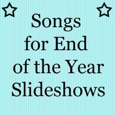 End+of+the+year+slideshow+songs... I am always looking for video or PowerPoint background music.