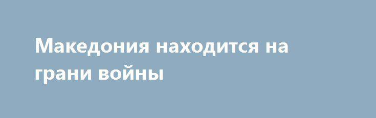Македония находится на грани войны http://rusdozor.ru/2017/03/11/makedoniya-naxoditsya-na-grani-vojny/  Македония — маленькая страна. Осколок некогда сильной и независимой Югославии. Всегда, кстати, дружественной России во всех ее формах правления. Нынешняя политическая обстановка в стране складывается не совсем удачно, как хотелось бы простым жителям. Скопье вот уже несколько месяцев фактически не ...
