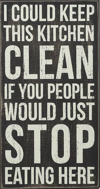 I Could Keep This Kitchen CLEAN .. If You People Would STOP Eating Here! #truth #quote #sign