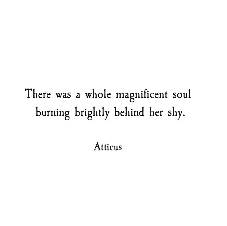 There was a whole magnificent soul burning behind her shy. Atticus