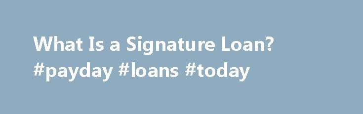 What Is a Signature Loan? #payday #loans #today http://france.remmont.com/what-is-a-signature-loan-payday-loans-today/  #signature loans # What Is a Signature Loan? Some loans require you to use a piece of property as collateral or security for the loan. If financial hardship causes you to default on this kind of loan, your collateral will be taken as payment. There is a different kind of loan available that does not require you to put up property as security for the loan. These loans are…