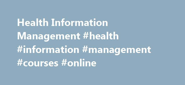 Health Information Management #health #information #management #courses #online http://malawi.remmont.com/health-information-management-health-information-management-courses-online/  # Health Information Management Health information management (HIM) professionals have skills and competencies in health data management, information policy, information systems, administrative and clinical work flow. HIM is focused on operations management—essential to ensuring an accurate and complete medical…