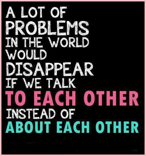 ♥ A lot of problems in the world would disappear if we talk TO EACH OTHER instead of ABOUT EACH OTHER.
