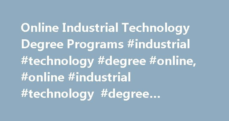 Online Industrial Technology Degree Programs #industrial #technology #degree #online, #online #industrial #technology #degree #programs http://new-zealand.nef2.com/online-industrial-technology-degree-programs-industrial-technology-degree-online-online-industrial-technology-degree-programs/  # Online Industrial Technology Degree Programs Read about degree levels and classes offered in industrial technology programs. Learn about careers where this knowledge is needed and get information about…