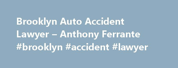 "Brooklyn Auto Accident Lawyer – Anthony Ferrante #brooklyn #accident #lawyer http://lesotho.nef2.com/brooklyn-auto-accident-lawyer-anthony-ferrante-brooklyn-accident-lawyer/  Brooklyn Auto Accident Lawyer Nobody asks for it. Not a single person wakes up in the morning and decides: ""I think I will get in a car accident today!"" But unfortunately it happens. And when it does happen, chances are that your life will be changed forever. Making a bad situation worse, the rest of the world will not…"