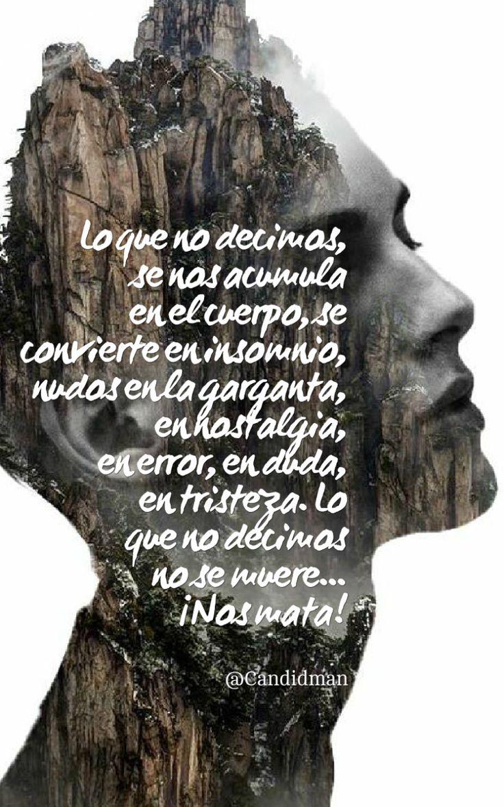 """""""Lo que no decimos, se nos acumula en el #Cuerpo, se convierte en #Insomnio, #Nudos en la #Garganta, en #Nostalgia, en #Error, en #Duda, en #Tristeza. Lo que no decimos no se #Muere""""... ¡Nos #Mata! @candidman #Frases #Reflexion #Candidman"""