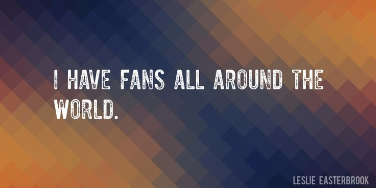 Quote by Leslie Easterbrook => I have fans all around the world.