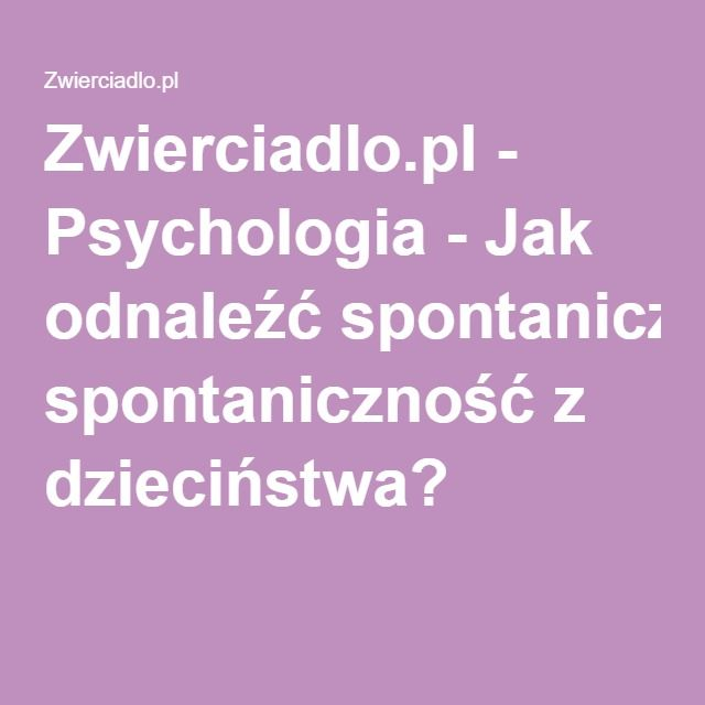 Zwierciadlo.pl - Psychologia - Jak odnaleźć spontaniczność z dzieciństwa?