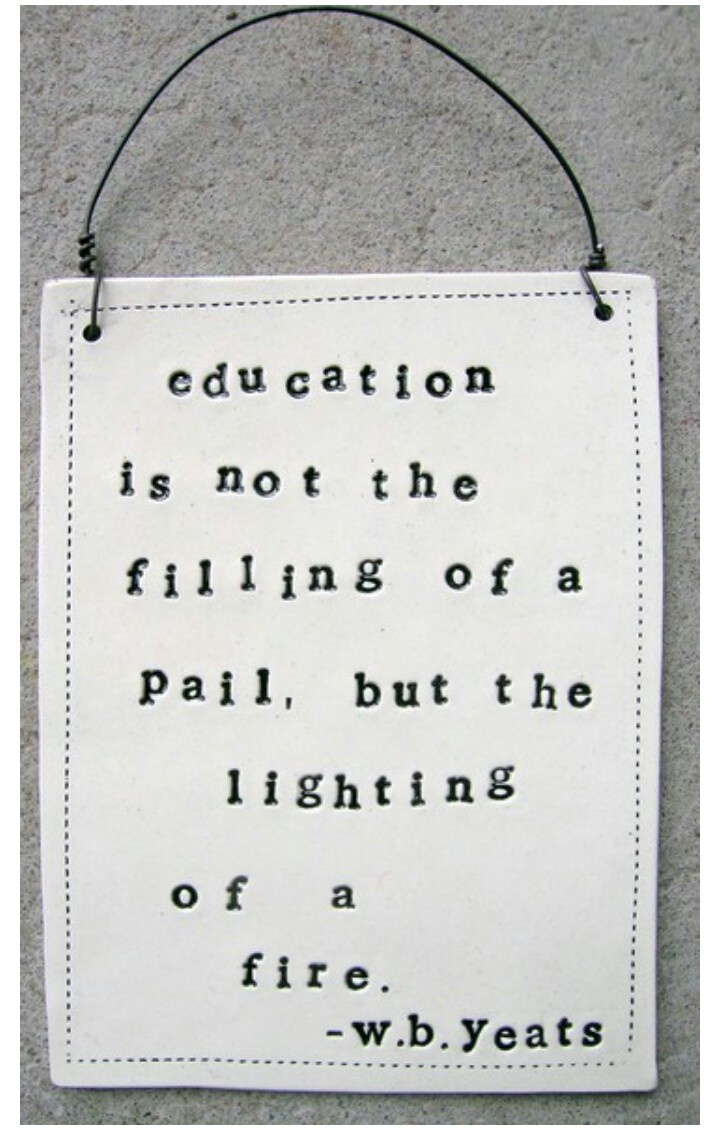 Education is not the filling of a pail, but the lighting of a fire.