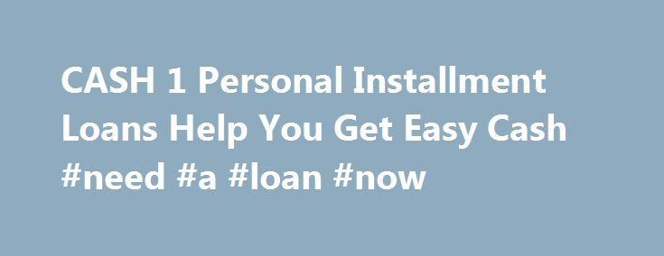 CASH 1 Personal Installment Loans Help You Get Easy Cash #need #a #loan #now http://loan.remmont.com/cash-1-personal-installment-loans-help-you-get-easy-cash-need-a-loan-now/  #personal cash loans # CASH 1 Personal Installment Loans For Nevada residents only, CASH 1 offers the option of a Personal Installment loan. These loans are designed to be short-term, 90-day fixed payment loans that are based on your monthly net income as well as ability to repay. The amount of a Personal Installment…