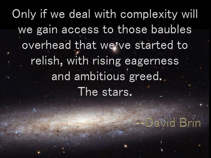Only if we deal with complexity will we gain access to those baubles overhead that we've started to relish, with rising eagerness and ambitious greed. The stars. -- David Brin