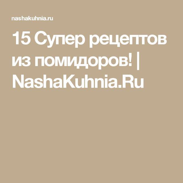 15 Супер рецептов из помидоров!   NashaKuhnia.Ru