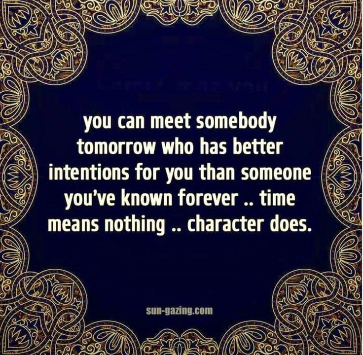 You can meet somebody tomorrow who has better intentions for you than someone you've known forever .. time means nothing .. character does.
