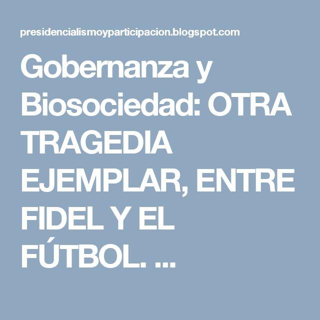 Gobernanza y Biosociedad:  OTRA TRAGEDIA EJEMPLAR, ENTRE FIDEL Y EL FÚTBOL. ...