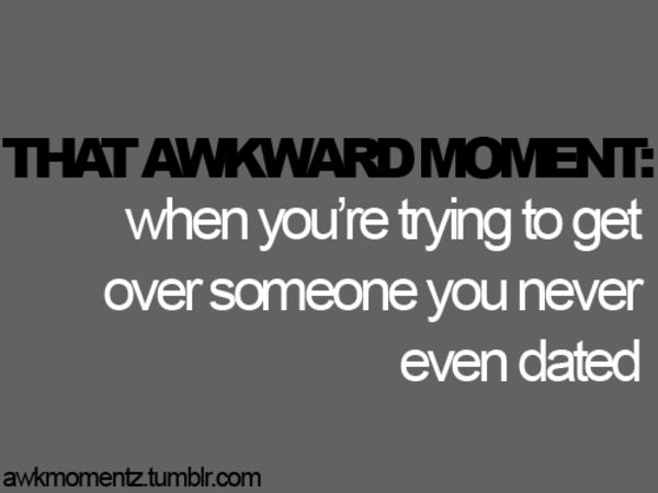 You Were Get Moment When Dating You That Awkward Never Trying To Re Someone Over