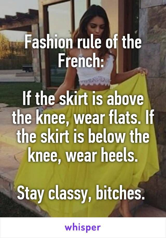 Fashion rule of the French: If the skirt is above the knee, wear flats. If the skirt is below the knee, wear heels. Stay classy, bitches.  TOTALLY agree, I must be French...
