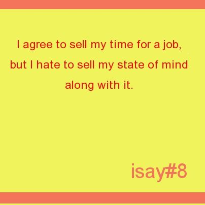 I agree to sell my time for a job, but I hate to sell my state of mind along with it. #isaystuff