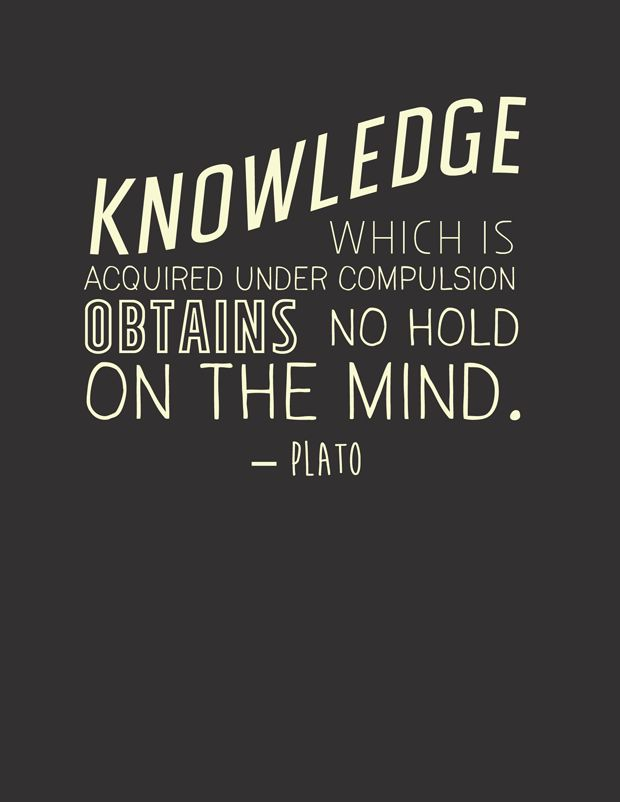 Knowledge which is acquired under compulsion obtains no hold on the mind. Plato quote on education