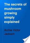 """""""The Secrets of Mushroom Growing Simply Explained"""" - Archie Victor Jackson, 1906, 42"""