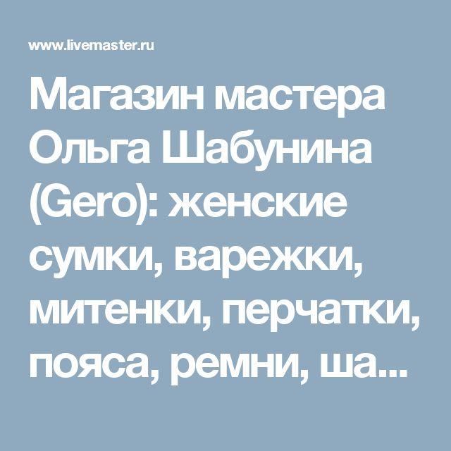 Магазин мастера Ольга Шабунина (Gero): женские сумки, варежки, митенки, перчатки, пояса, ремни, шали, палантины, браслеты
