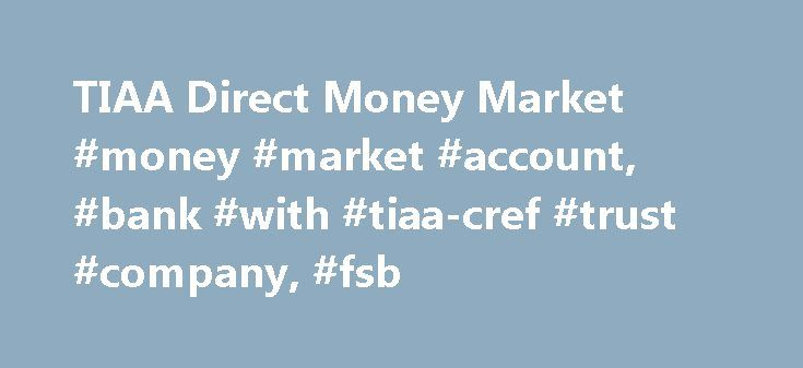 TIAA Direct Money Market #money #market #account, #bank #with #tiaa-cref #trust #company, #fsb http://oregon.nef2.com/tiaa-direct-money-market-money-market-account-bank-with-tiaa-cref-trust-company-fsb/  # Money Market Account View and print your Online Statements and Check Images. 1 TIAA Direct will automatically reimburse up to $15 in ATM usage fees each statement cycle if you re charged a fee for using your TIAA Direct debit or ATM card at U.S. ATMs. This reimbursement is paid in the form…