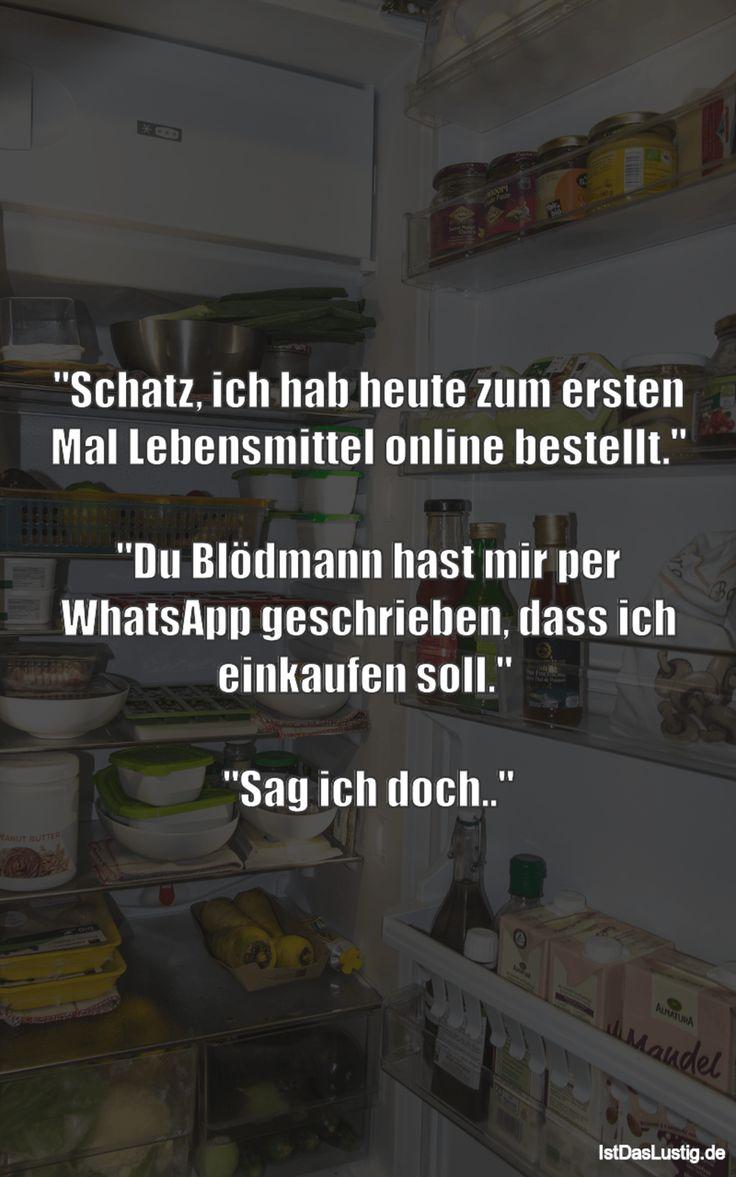 """""""Schatz, ich hab heute zum ersten Mal Lebensmittel online bestellt.""""  """"Du Blödmann hast mir per WhatsApp geschrieben, dass ich einkaufen soll.""""   """"Sag ich doch.."""" ... gefunden auf https://www.istdaslustig.de/spruch/3448 #lustig #sprüche #fun #spass"""