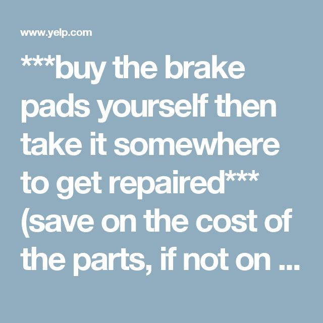 ***buy the brake pads yourself then take it somewhere to get repaired*** (save on the cost of the parts, if not on the labor cost)---Car needs Brakes replaced - how much should it cost on average? | Los Angeles | Yelp
