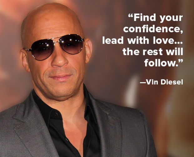 """Find your confidence, lead with love. . .the rest will follow."" – Vin Diesel"