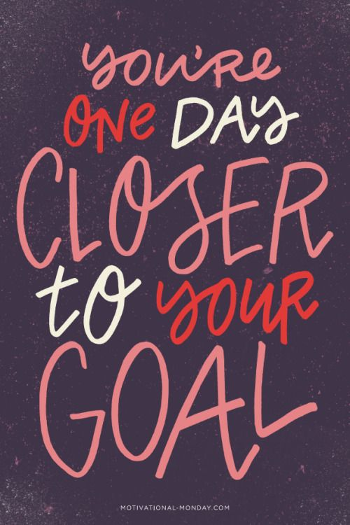 You're one day closer to your goal.