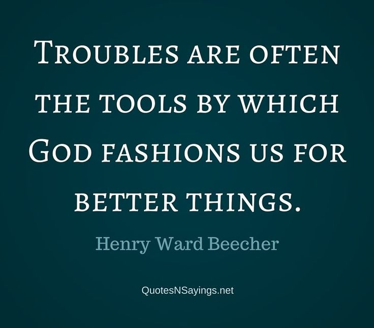 Troubles are often the tools by which God fashions us for better things. - Henry Ward Beecher quote
