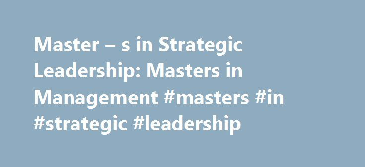 Master – s in Strategic Leadership: Masters in Management #masters #in #strategic #leadership http://gambia.remmont.com/master-s-in-strategic-leadership-masters-in-management-masters-in-strategic-leadership/  # Online Graduate Programs and Schools in Management Master s in Strategic Leadership Productive and positive leadership is the marker of virtually every successful business today, but it is likely that only those with thoroughly comprehensive and advanced strategic leadership will be…