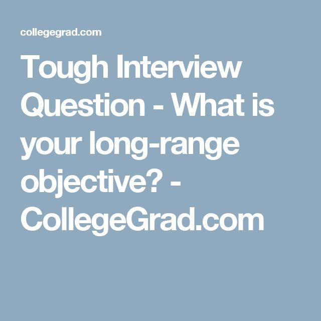 Tough Interview Question   What Is Your Long Range Objective?    CollegeGrad.com